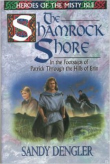 The Shamrock Shore: In the Footsteps of Patrick Through the Hills of Erin - Sandy Dengler