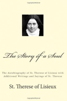 The Story of a Soul: The Autobiography of St. Therese of Lisieux with Additional Writings and Sayings of St. Therese - St. Therese of Lisieux, Paul A. Böer Sr.