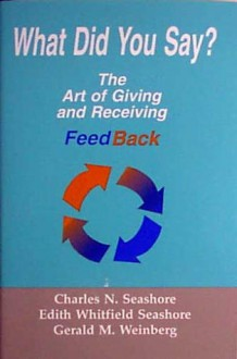 What did you say?: The Art of Giving and Receiving Feedback - Gerald M. Weinberg, Edith Whitfield Seashore, Charles Seashore