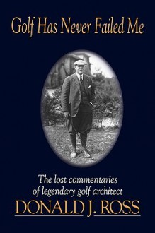Golf Has Never Failed Me: The Lost Commentaries of Legendary Golf Architect Donald J. Ross - Donald J. Ross