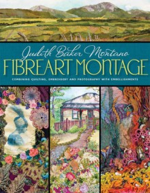 Fibreart Montage: Combining Quilting, Embroidery and Photography with Embellishments - Judith Baker Montano