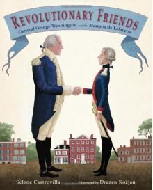 Revolutionary Friends: General George Washington and the Marquis de Lafayette - Selene Castrovilla, Drazen Kozjan