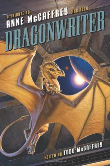 Dragonwriter: A Tribute to Anne McCaffrey and Pern - Todd J. McCaffrey