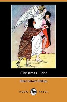 Christmas Light (Dodo Press) - Ethel Calvert Phillips
