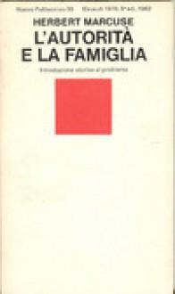 L'autorità e la famiglia. Introduzione storica al problema - Herbert Marcuse, Anna Marietti Solmi
