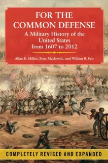 For the Common Defense: A Military History of the United States from 1607 to 2012 - William B. Feis,Peter Maslowski,Allan R. Millett