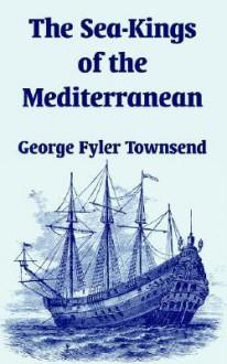 The Sea-Kings of the Mediterranean - George Fyler Townsend