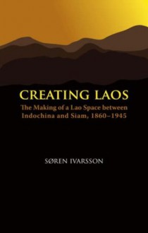 Creating Laos: The Making of a Lao Space Between Indochina and Siam, 1860-1945 - Søren Ivarsson