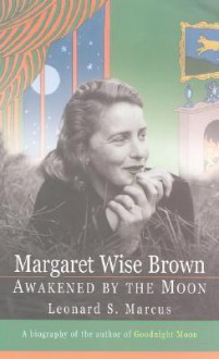 Margaret Wise Brown: Awakened By the Moon - Leonard S. Marcus