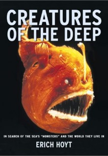 Creatures of the Deep: In Search of the Sea's 'Monsters' and the World They Live In - Erich Hoyt