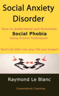 Social Anxiety Disorder (SAD). How to Understand and Cure Social Phobia. - Le Blanc, Raymond