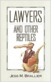Lawyers and Other Reptiles - Jess M. Brallier