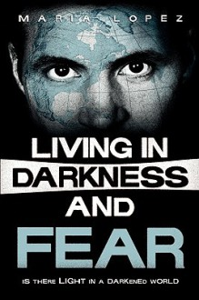 Living in Darkness and Fear - Maria Lopez