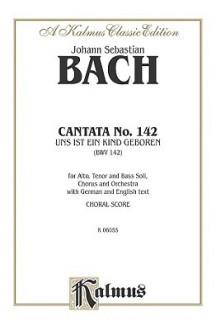 Cantata No. 142 -- Uns Ist Ein Kind Geboren: Satb with Atb Soli - Johann Sebastian Bach