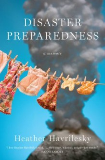 Disaster Preparedness: A Memoir - Heather Havrilesky