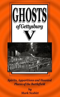 Ghosts of Gettysburg V: Spirits, Apparitions and Haunted Places on the Battlefield - Mark Nesbitt