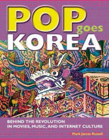 Pop Goes Korea: Behind the Revolution in Movies, Music, and Internet Culture - Mark James Russell