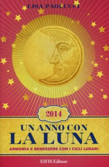 Un anno con la luna 2014. Armonia e benessere con i cicli lunari - Lisa Paolucci