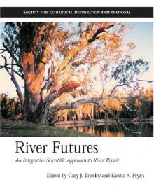 River Futures: An Integrative Scientific Approach to River Repair - Gary J. Brierley, Gary J. Brierley, Kirstie A. Fryirs, Richard J. Hobbs