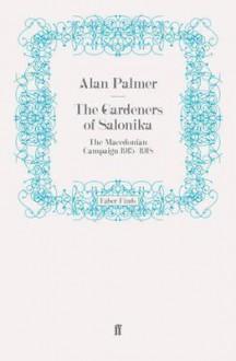 The Gardeners of Salonika: The Macedonian Campaign, 1915-1918 - Alan Warwick Palmer