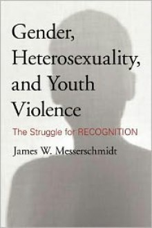 Gender, Heterosexuality, and Youth Violence: The Struggle for Recognition - James W. Messerschmidt