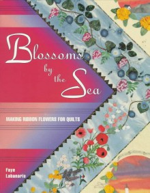 Blossoms by the Sea: Making Wired-Ribbon Flowers for Quilts - Faye Labanaris