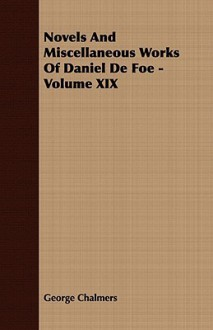 Novels and Miscellaneous Works of Daniel de Foe - Volume XIX - Daniel Defoe, George Chalmers