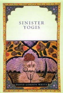 Sinister Yogis - David Gordon White