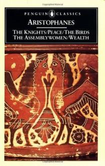 The Knights / Peace / The Birds / The Assembly Women / Wealth - Aristophanes, Alan H. Sommerstein, David B. Barrett, David Brett