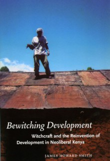 Bewitching Development: Witchcraft and the Reinvention of Development in Neoliberal Kenya - James Howard Smith
