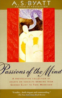 Passions of the Mind: Selected Writings - A.S. Byatt
