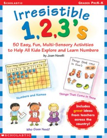 Irresistible 1,2,3s: 50 Easy, Fun Multi-Sensory Activities to Help All Kids Explore and Learn Numbers - Joan Novelli, Novelli, Scholastic Professional Books
