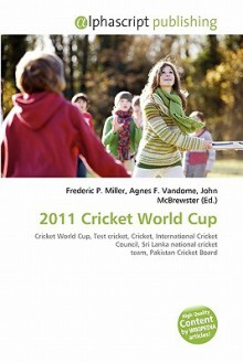 2011 Cricket World Cup - Agnes F. Vandome, John McBrewster, Sam B Miller II