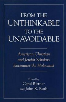 From the Unthinkable to the Unavoidable: American Christian and Jewish Scholars Encounter the Holocaust - Carol Rittner