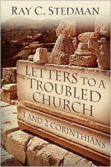 Letters to a Troubled Church: 1 and 2 Corinthians - Ray C. Stedman