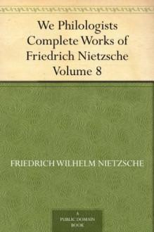 We Philologists Complete Works of Friedrich Nietzsche, Volume 8 - Friedrich Nietzsche, Oscar Levy, J. M. (John McFarland) Kennedy