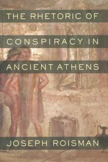The Rhetoric of Conspiracy in Ancient Athens - Joseph Roisman