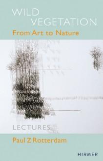 Paul Z. Rotterdam: Wild Vegetation - From Art to Nature - Carl Aigner