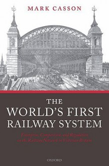 World's First Railway System: Enterprise, Competition, and Regulation on the Railway Network in Victorian Britain, The: Enterprise, Competition, and Regulation on the Railway Network in Victorian Britain - Mark Casson
