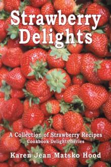 Strawberry Delights Cookbook - Karen Jean Matsko Hood