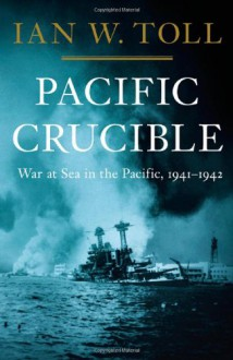 Pacific Crucible: War at Sea in the Pacific, 1941-1942 - Ian W. Toll