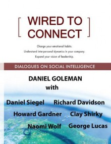Wired to Connect: Dialogues on Social Intelligence - Richard Davidson, Howard Gardner, Daniel Goleman, Daniel Siegel, George Lucas, Clay Shirky, Naomi Wolf