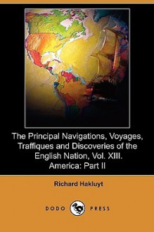 The Principal Navigations, Voyages, Traffiques and Discoveries of the English Nation, Vol. XIII. America: Part II (Dodo Press) - Richard Hakluyt