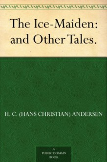 The Ice-Maiden: and Other Tales. - H. C. (Hans Christian) Andersen