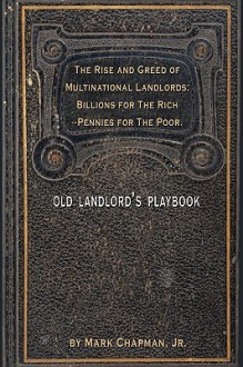 The Rise and Greed of Multinational Landlords: Billions for the Rich--Pennies for the Poor - Mark Chapman Jr.