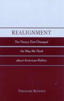 Realignment: The Theory That Changed the Way We Think about American Politics - Theodore Rosenof