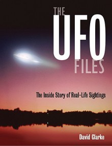 The UFO Files: The Inside Story of Real-life Sightings - David Clarke
