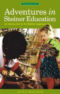 Adventures in Steiner Education: An Introduction to the Waldorf Approach - Brien Masters
