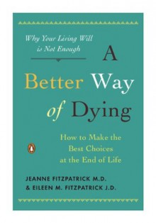 A Better Way of Dying: How to Make the Best Choices at the End of Life - Jeanne Fitzpatrick, Eileen M. Fitzpatrick, William Colby