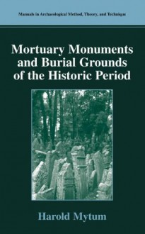 Mortuary Monuments and Burial Grounds of the Historic Period (Manuals in Archaeological Method, Theory and Technique) - Harold Mytum